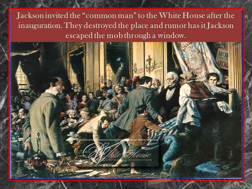 Jackson invited the common man to the White House after the inauguration. They destroyed the place and rumor has it Jackson escaped the mob through a window.
