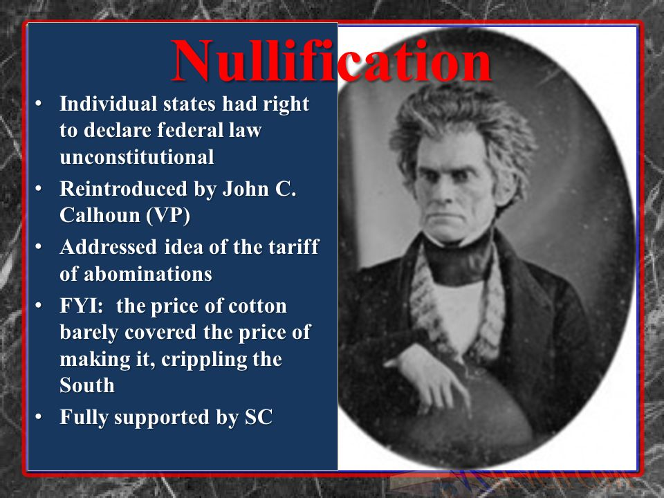 Nullification Individual states had right to declare federal law unconstitutional. Reintroduced by John C. Calhoun (VP)