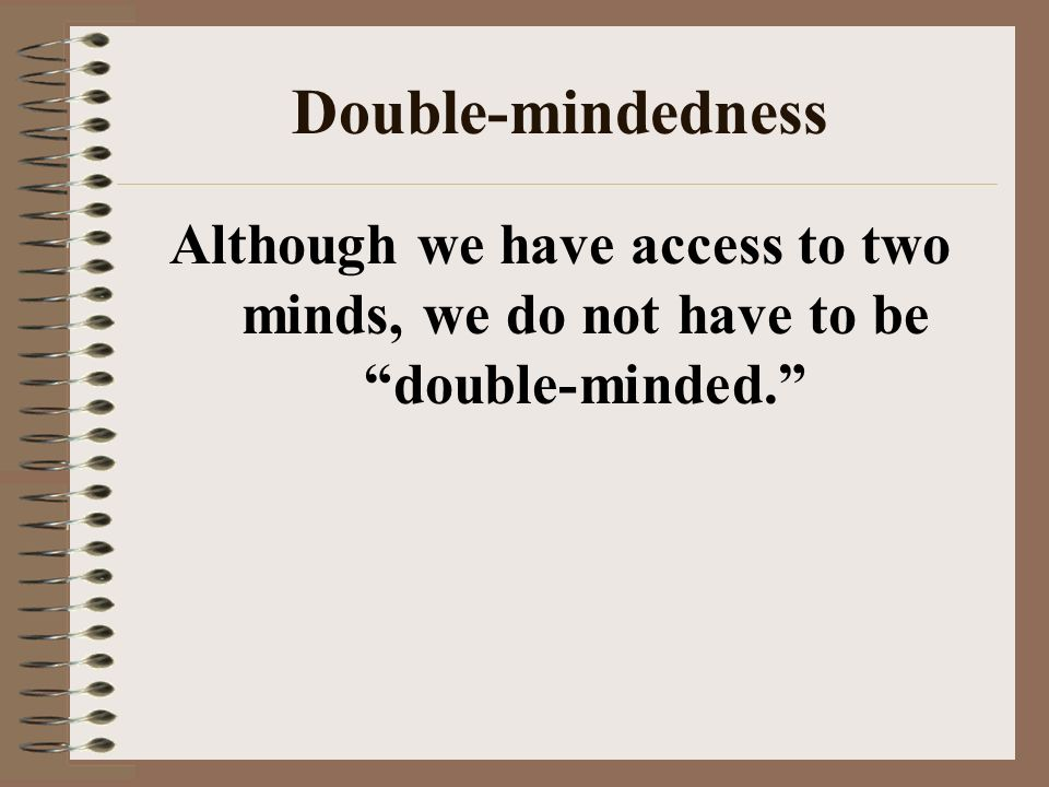 Double-mindedness Although we have access to two minds, we do not have to be double-minded.