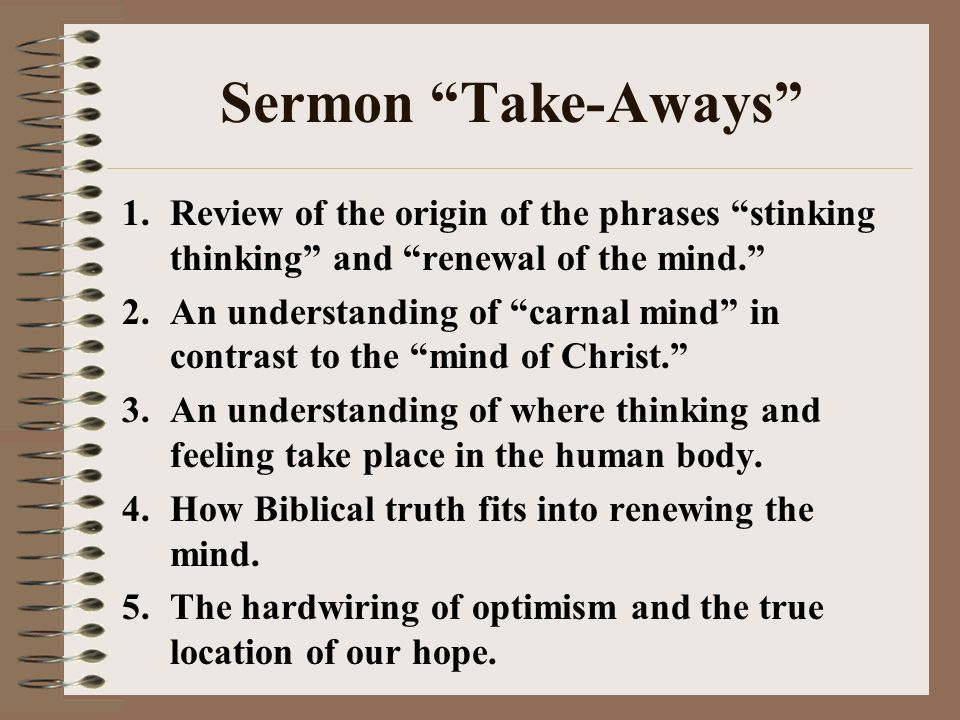 Sermon Take-Aways Review of the origin of the phrases stinking thinking and renewal of the mind.