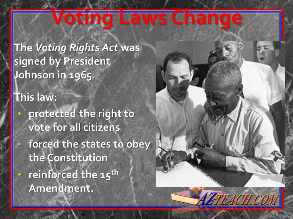 Voting Laws Change The Voting Rights Act was signed by President Johnson in 1965. This law: protected the right to vote for all citizens.