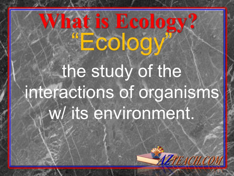 the study of the interactions of organisms w/ its environment.
