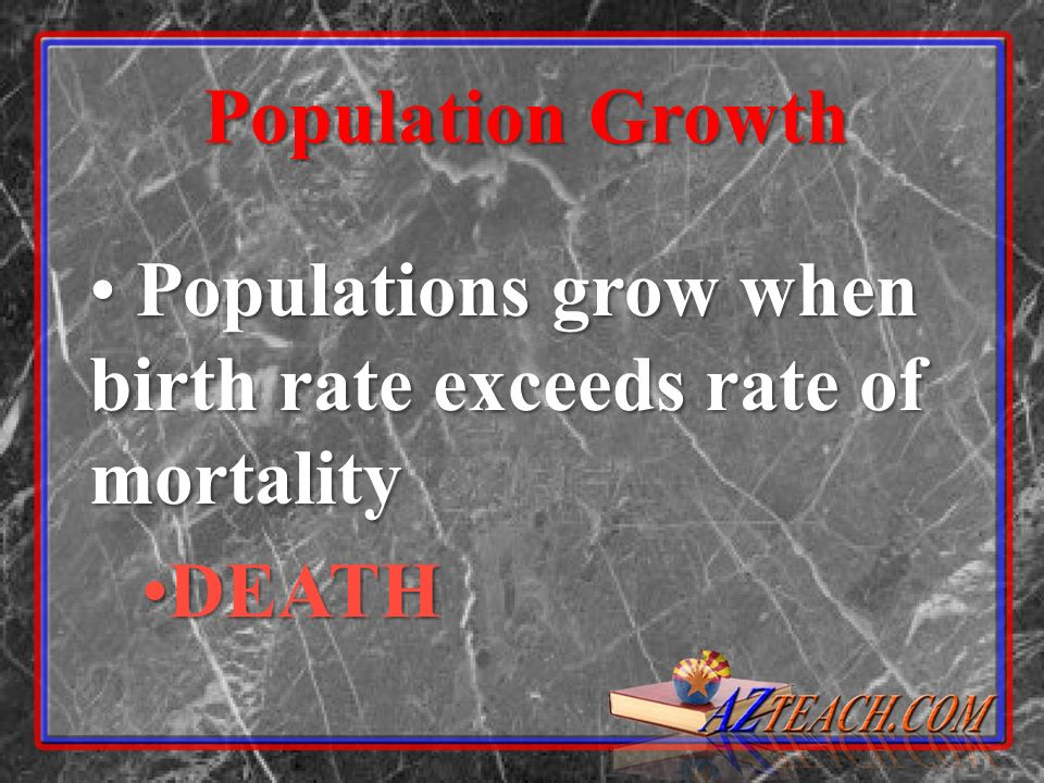 Population Growth Populations grow when birth rate exceeds rate of mortality DEATH
