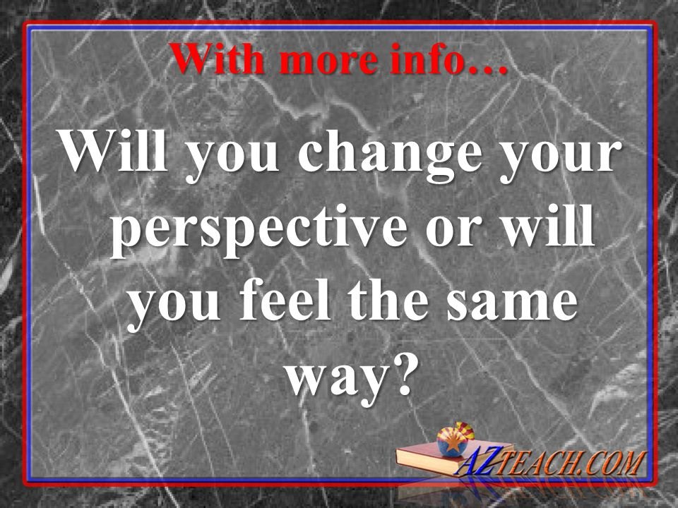Will you change your perspective or will you feel the same way