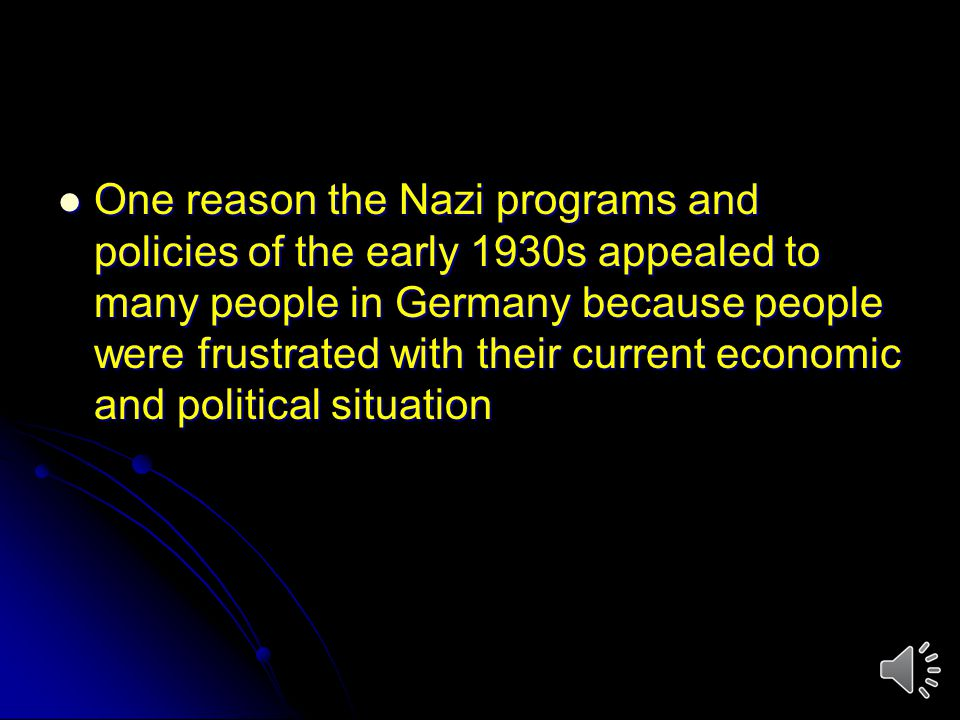 One reason the Nazi programs and policies of the early 1930s appealed to many people in Germany because people were frustrated with their current economic and political situation