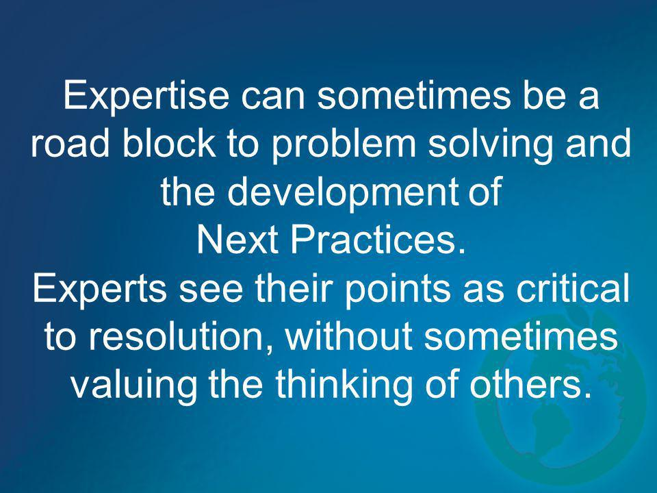 Expertise can sometimes be a road block to problem solving and the development of Next Practices.