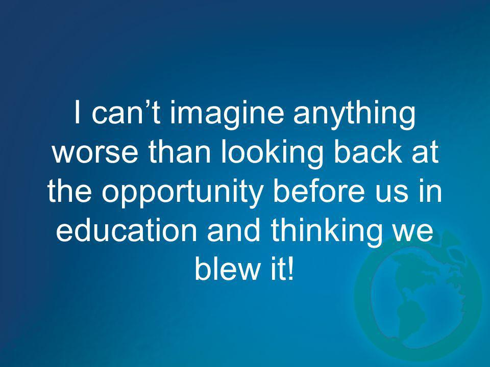 I can't imagine anything worse than looking back at the opportunity before us in education and thinking we blew it!