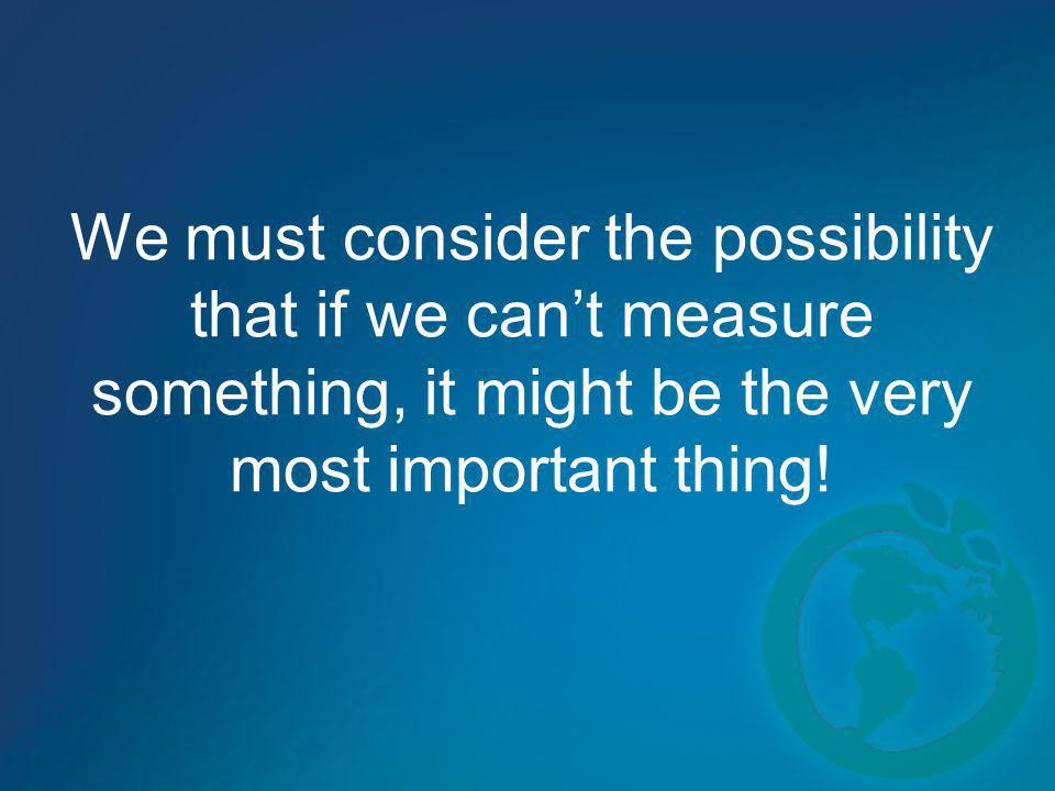 We must consider the possibility that if we can't measure something, it might be the very most important thing!