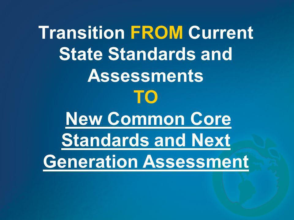 Transition FROM Current State Standards and Assessments TO New Common Core Standards and Next Generation Assessment