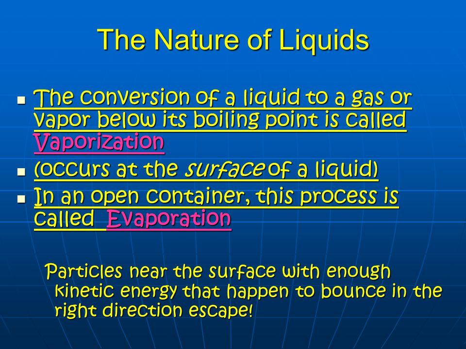 The Nature of Liquids The conversion of a liquid to a gas or vapor below its boiling point is called Vaporization.