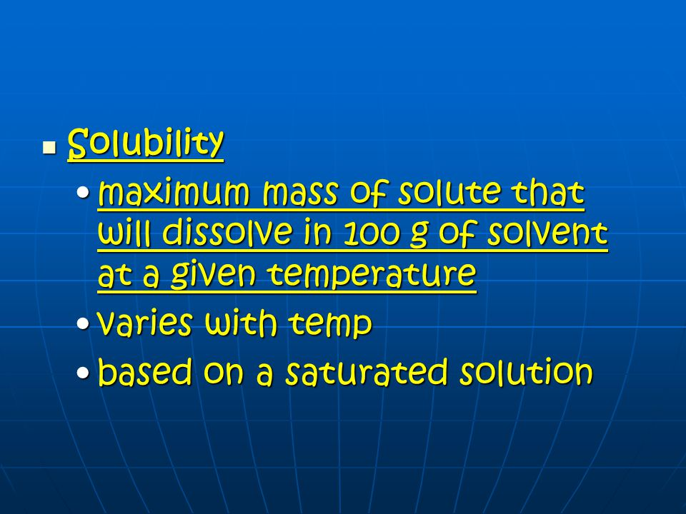 Solubility maximum mass of solute that will dissolve in 100 g of solvent at a given temperature. varies with temp.