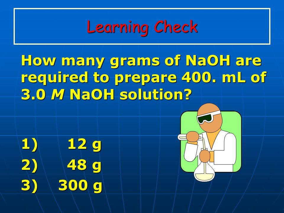 Learning Check How many grams of NaOH are required to prepare 400. mL of 3.0 M NaOH solution 1) 12 g.