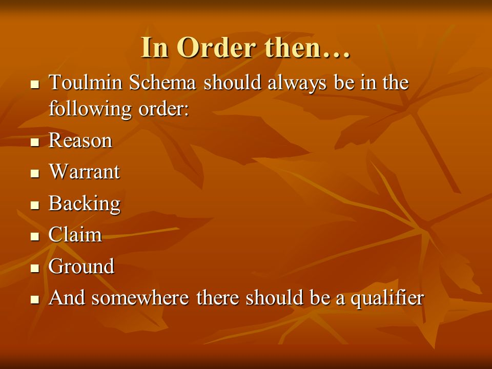In Order then… Toulmin Schema should always be in the following order:
