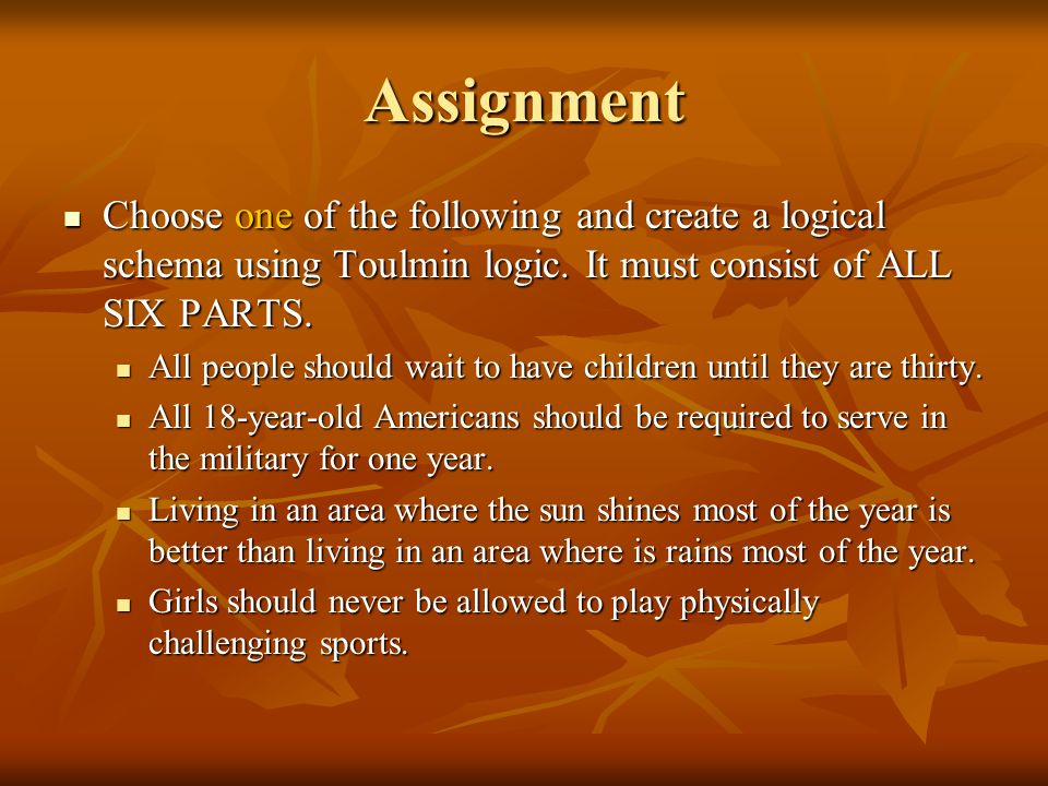 Assignment Choose one of the following and create a logical schema using Toulmin logic. It must consist of ALL SIX PARTS.