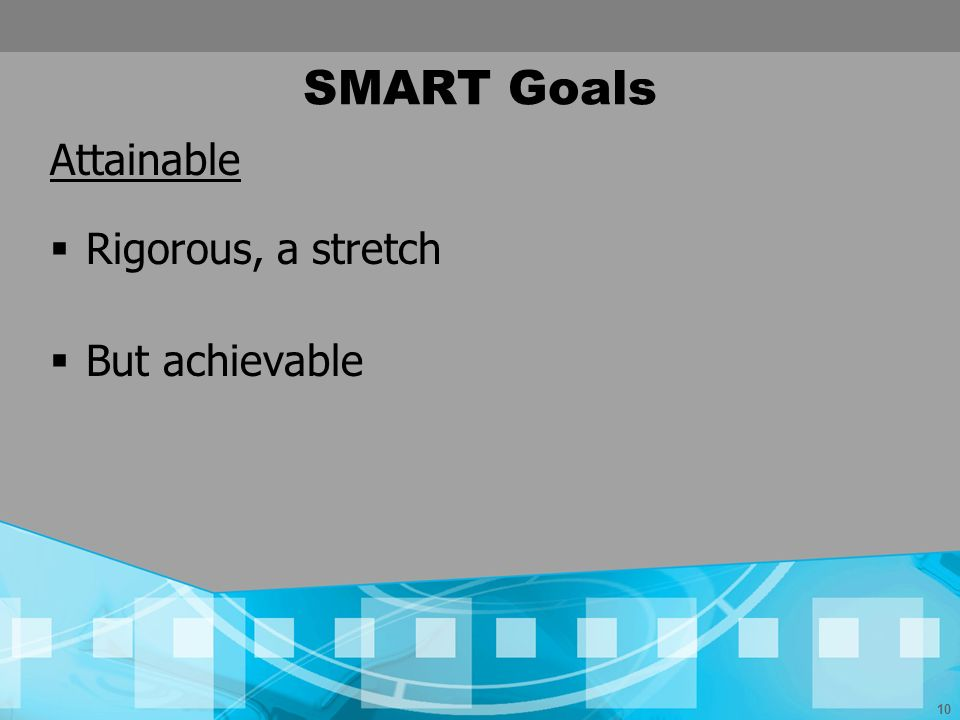 SMART Goals Attainable Rigorous, a stretch But achievable
