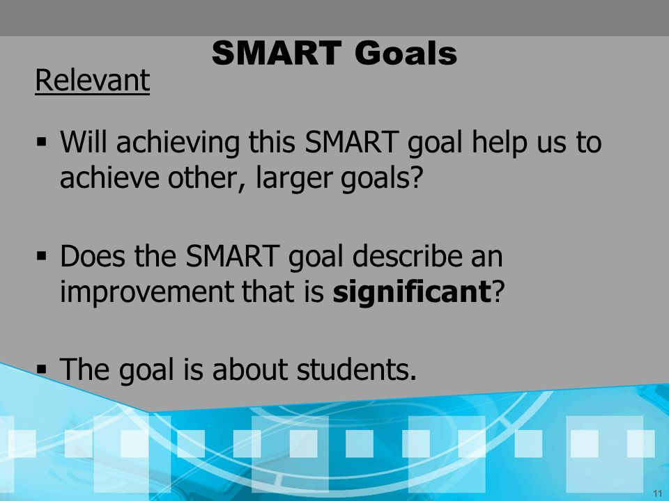 SMART Goals Relevant. Will achieving this SMART goal help us to achieve other, larger goals