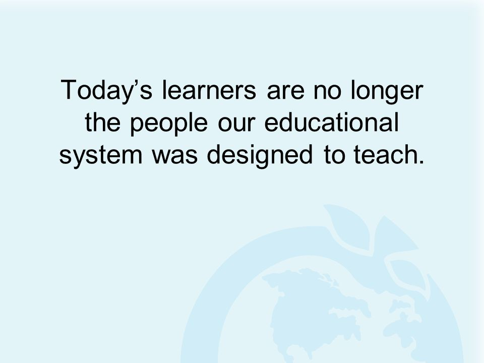 Today's learners are no longer the people our educational system was designed to teach.