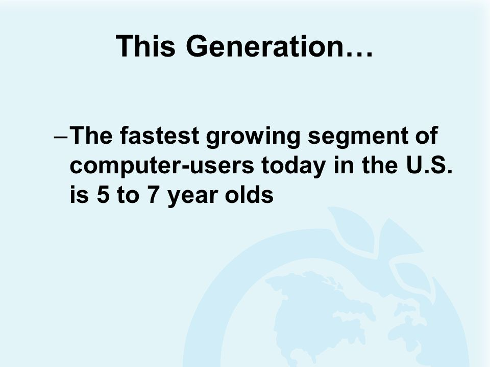 This Generation… The fastest growing segment of computer-users today in the U.S.