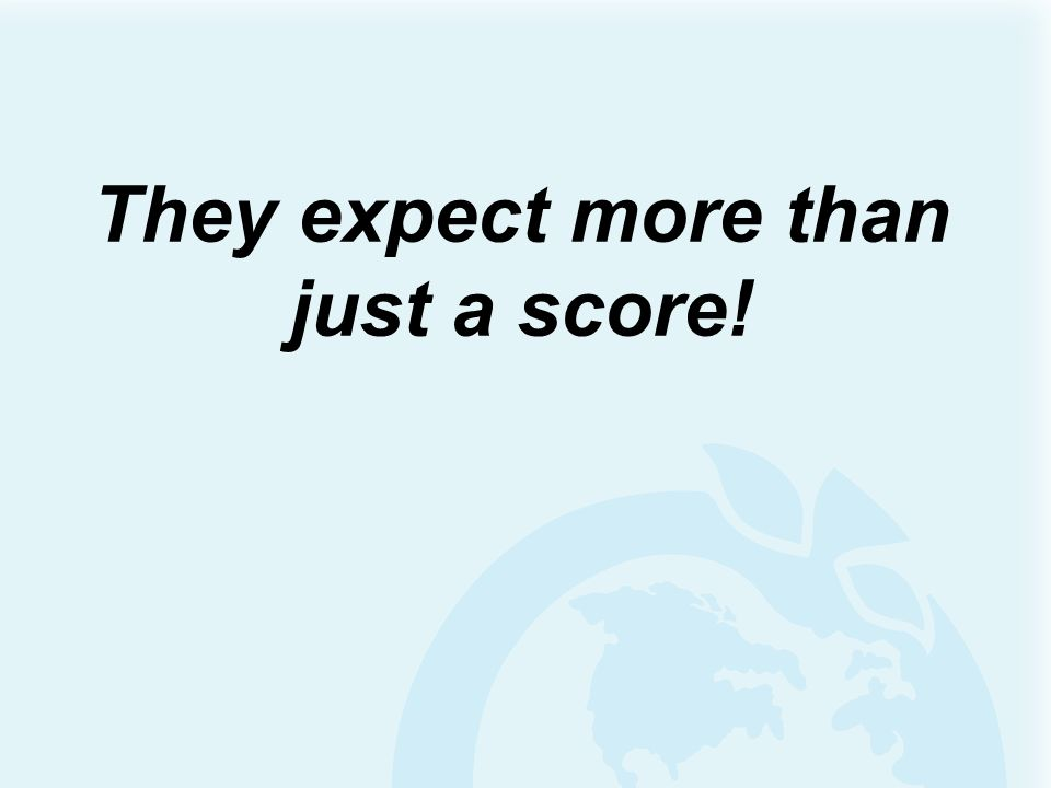 They expect more than just a score!