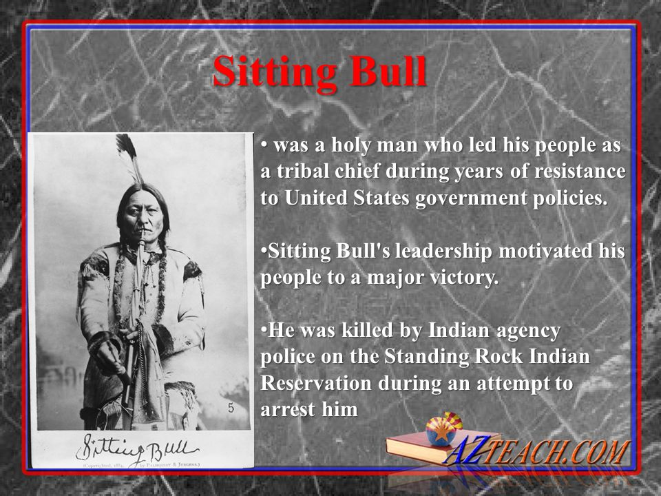 Sitting Bull was a holy man who led his people as a tribal chief during years of resistance to United States government policies.