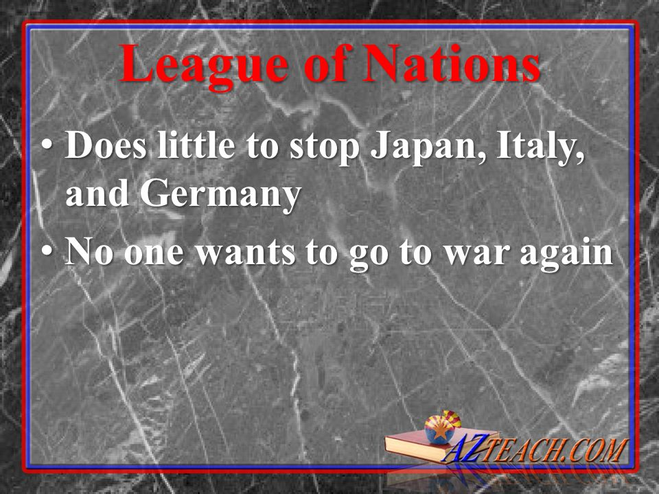 League of Nations Does little to stop Japan, Italy, and Germany