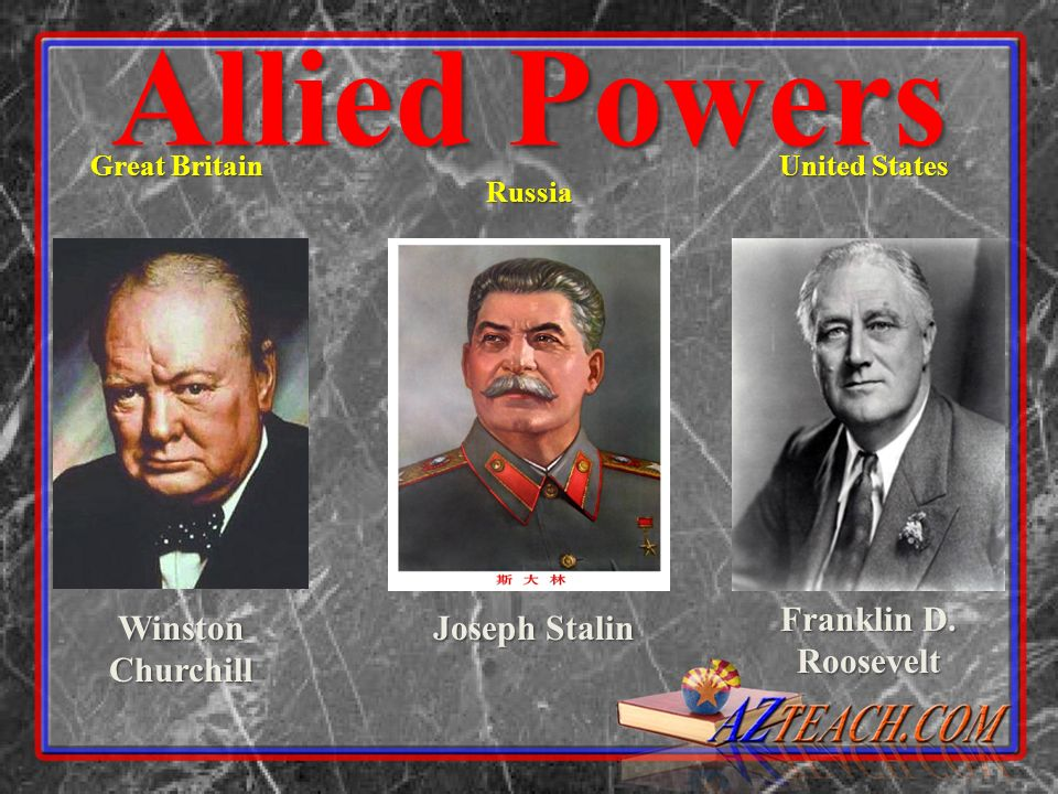 Allied Powers Franklin D. Roosevelt Winston Churchill Joseph Stalin
