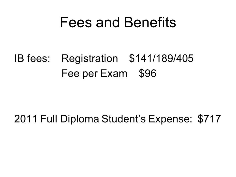 Fees and Benefits IB fees: Registration $141/189/405 Fee per Exam $96