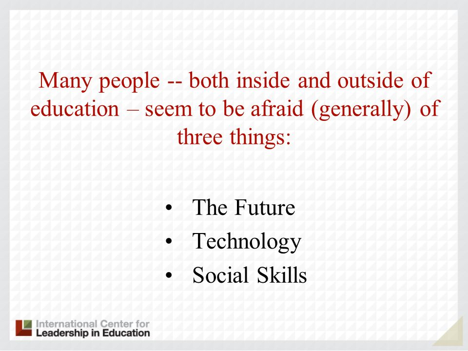 Many people -- both inside and outside of education – seem to be afraid (generally) of three things: