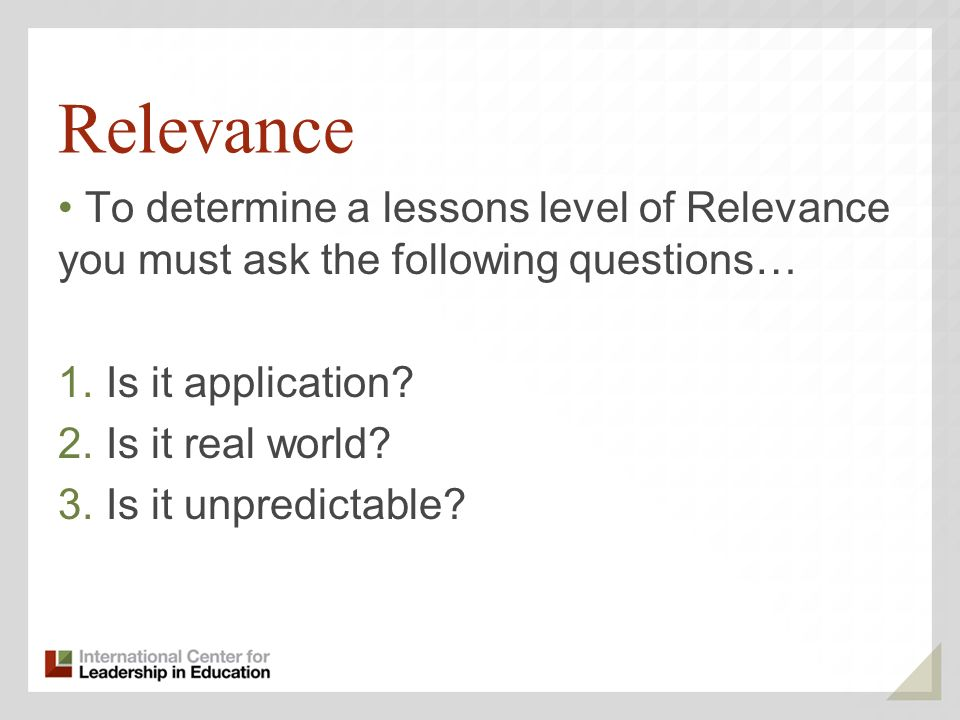 Relevance To determine a lessons level of Relevance you must ask the following questions… Is it application