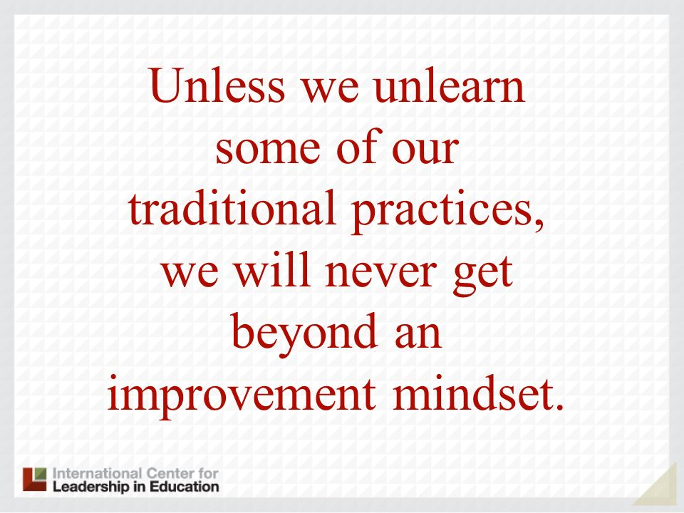 Unless we unlearn some of our traditional practices, we will never get beyond an improvement mindset.