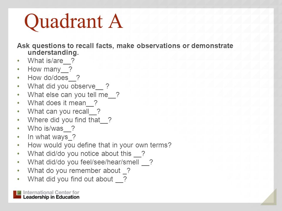 Quadrant A Ask questions to recall facts, make observations or demonstrate understanding. What is/are__