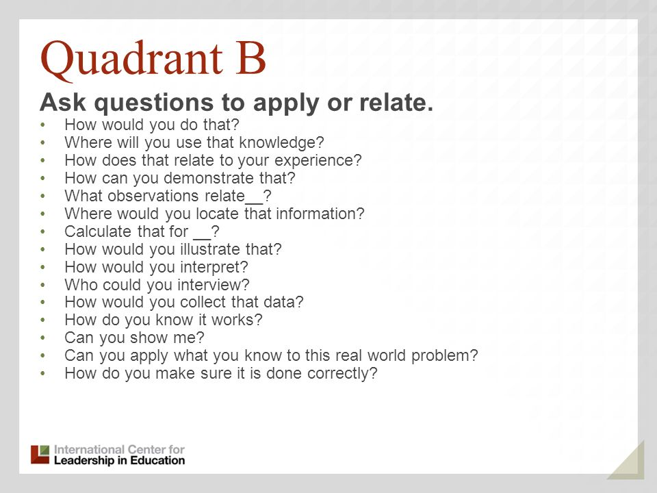 Quadrant B Ask questions to apply or relate. How would you do that