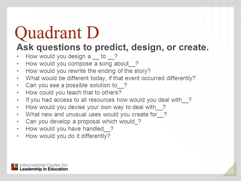 Quadrant D Ask questions to predict, design, or create.