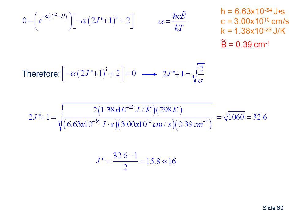 h = 6.63x10-34 J•s c = 3.00x1010 cm/s k = 1.38x10-23 J/K B = 0.39 cm-1 ~ Therefore: