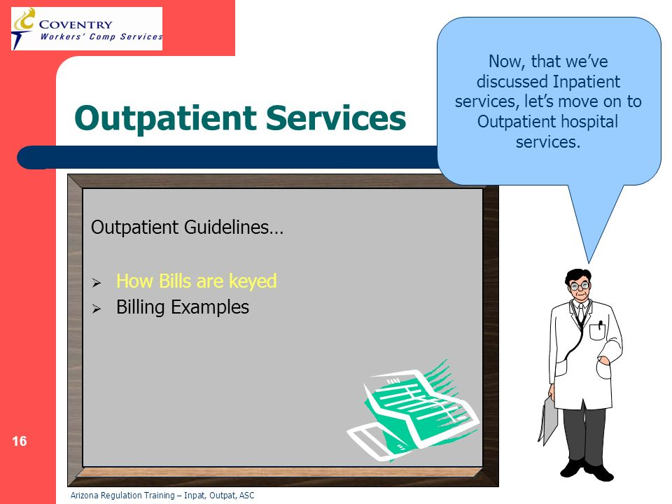 inpatient and outpatient hospital services How does medicare pay for inpatient vs outpatient care when you are formally admitted to the hospital as an inpatient, medicare part a covers your allowable expenses, and you pay your part a deductible, which generally covers the first 60 days of your hospital admission  that some preventive outpatient tests and services may be provided.