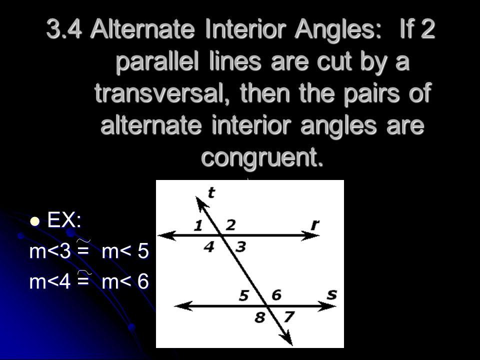 3.4 Alternate Interior Angles: If 2 parallel lines are cut by a transversal, then the pairs of alternate interior angles are congruent.