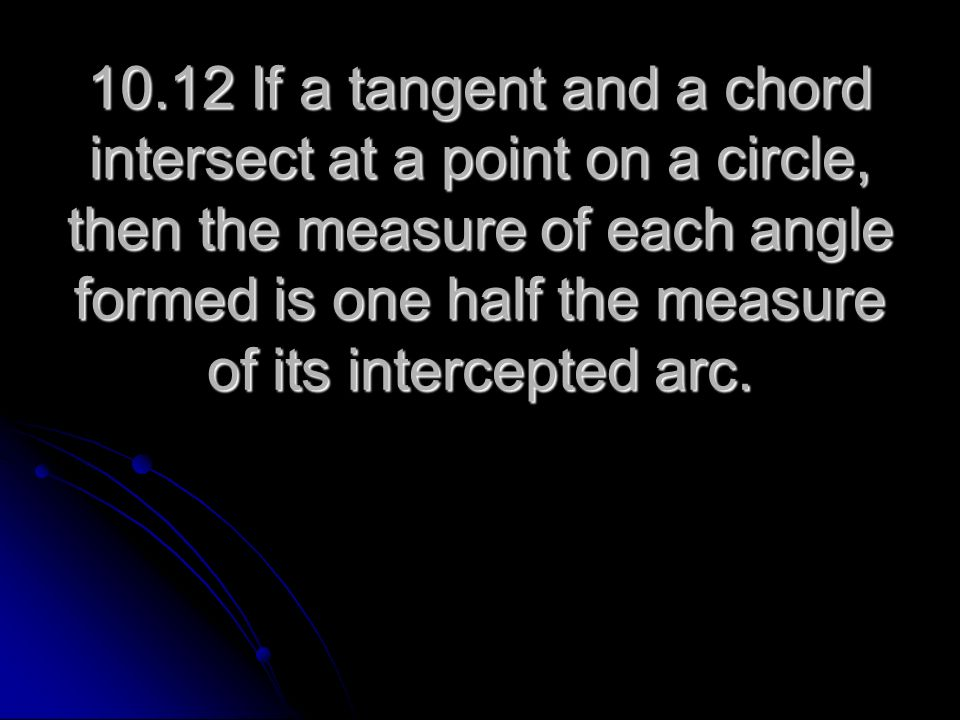 10.12 If a tangent and a chord intersect at a point on a circle, then the measure of each angle formed is one half the measure of its intercepted arc.