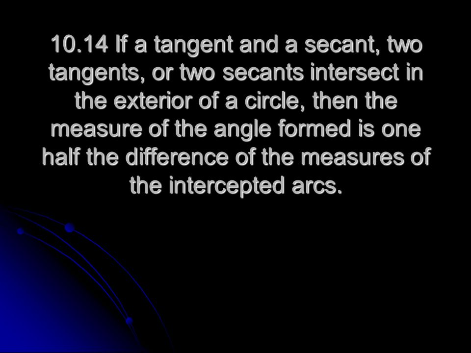 10.14 If a tangent and a secant, two tangents, or two secants intersect in the exterior of a circle, then the measure of the angle formed is one half the difference of the measures of the intercepted arcs.