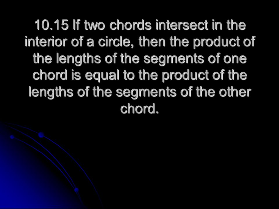 10.15 If two chords intersect in the interior of a circle, then the product of the lengths of the segments of one chord is equal to the product of the lengths of the segments of the other chord.