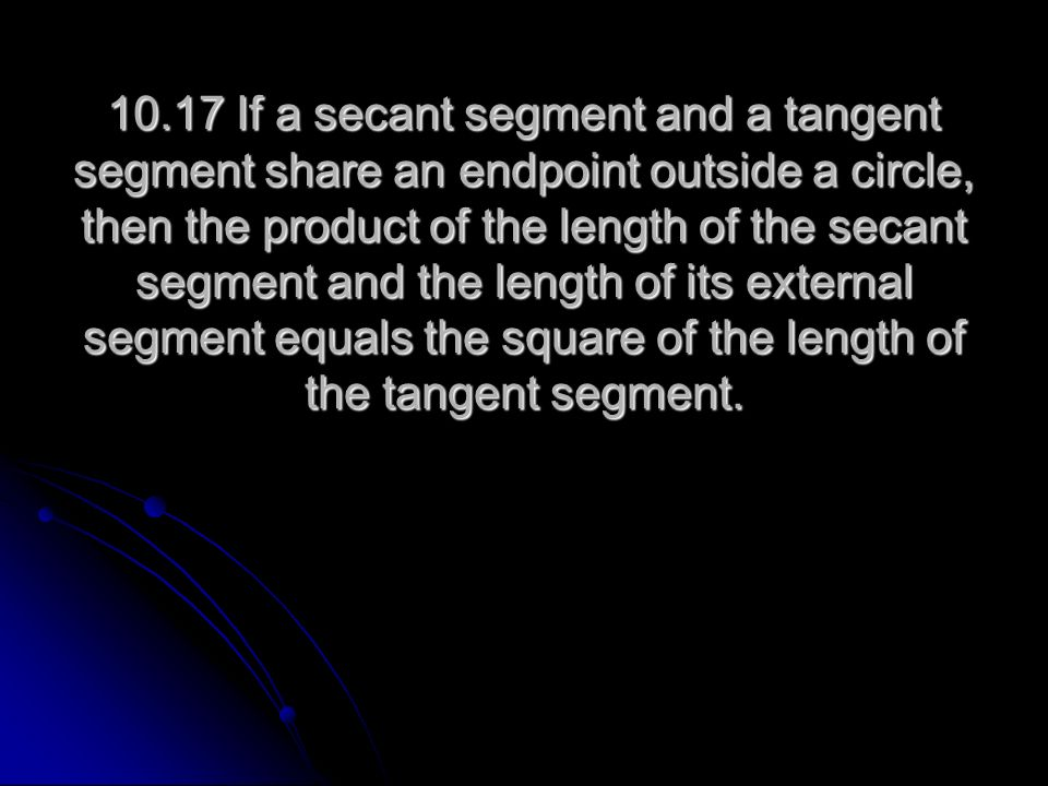 10.17 If a secant segment and a tangent segment share an endpoint outside a circle, then the product of the length of the secant segment and the length of its external segment equals the square of the length of the tangent segment.