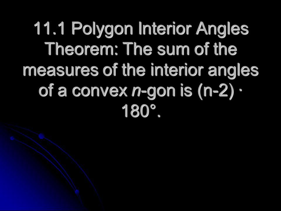 11.1 Polygon Interior Angles Theorem: The sum of the measures of the interior angles of a convex n-gon is (n-2) ∙ 180°.