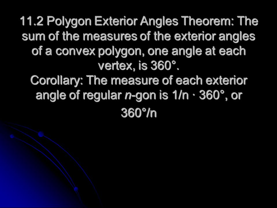 11.2 Polygon Exterior Angles Theorem: The sum of the measures of the exterior angles of a convex polygon, one angle at each vertex, is 360°.