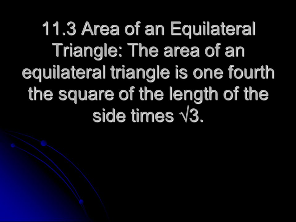 11.3 Area of an Equilateral Triangle: The area of an equilateral triangle is one fourth the square of the length of the side times √3.
