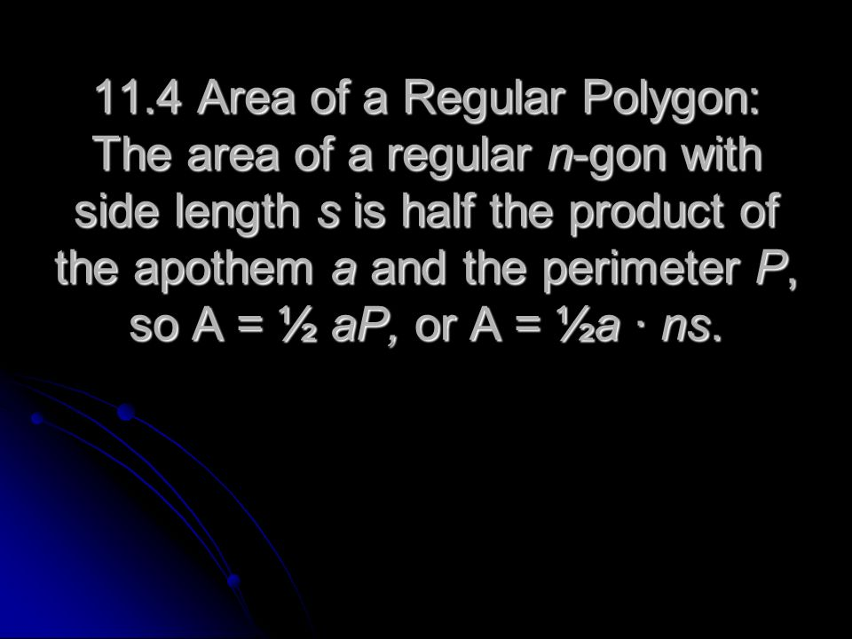 11.4 Area of a Regular Polygon: The area of a regular n-gon with side length s is half the product of the apothem a and the perimeter P, so A = ½ aP, or A = ½a ∙ ns.