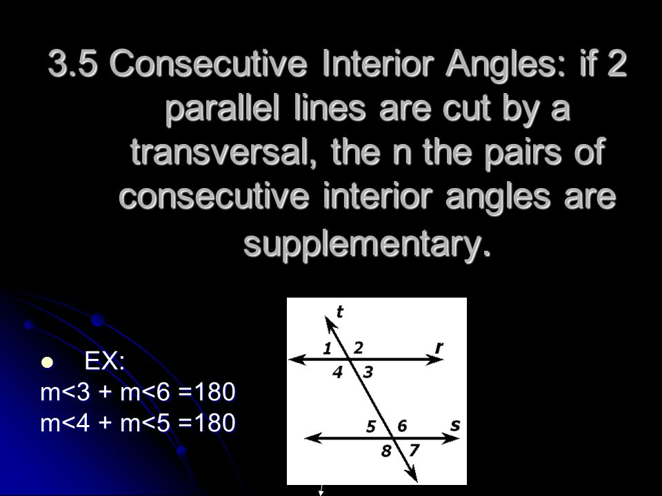 3.5 Consecutive Interior Angles: if 2 parallel lines are cut by a transversal, the n the pairs of consecutive interior angles are supplementary.
