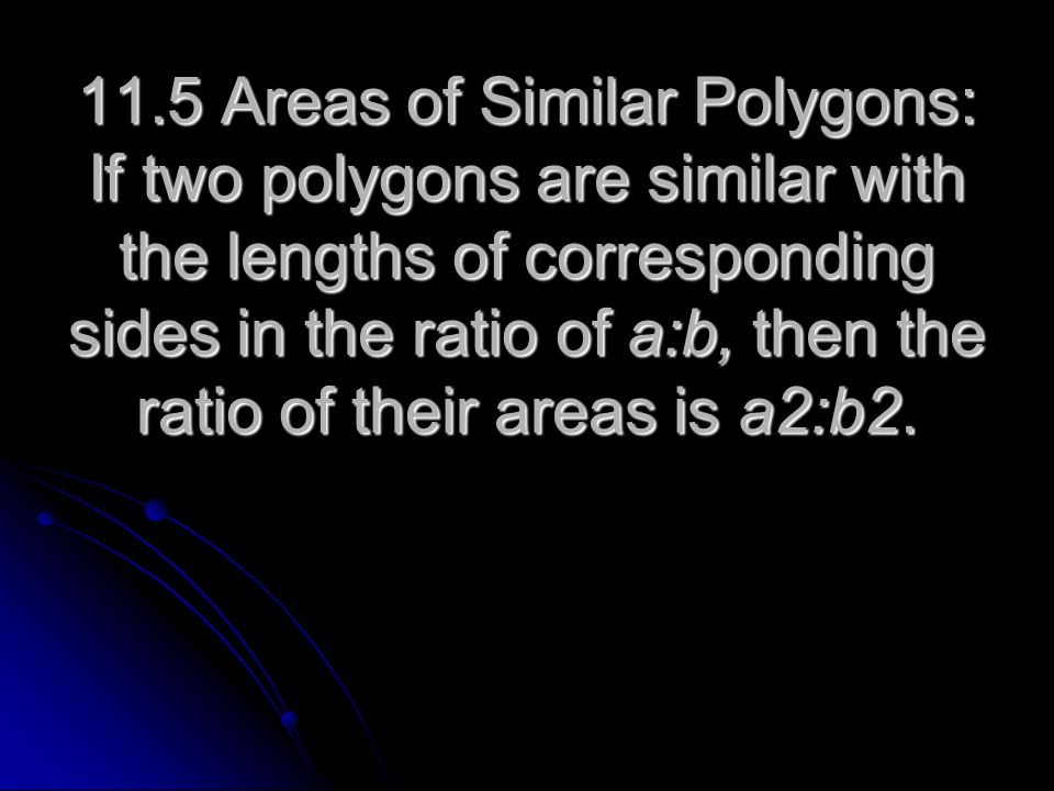 11.5 Areas of Similar Polygons: If two polygons are similar with the lengths of corresponding sides in the ratio of a:b, then the ratio of their areas is a2:b2.