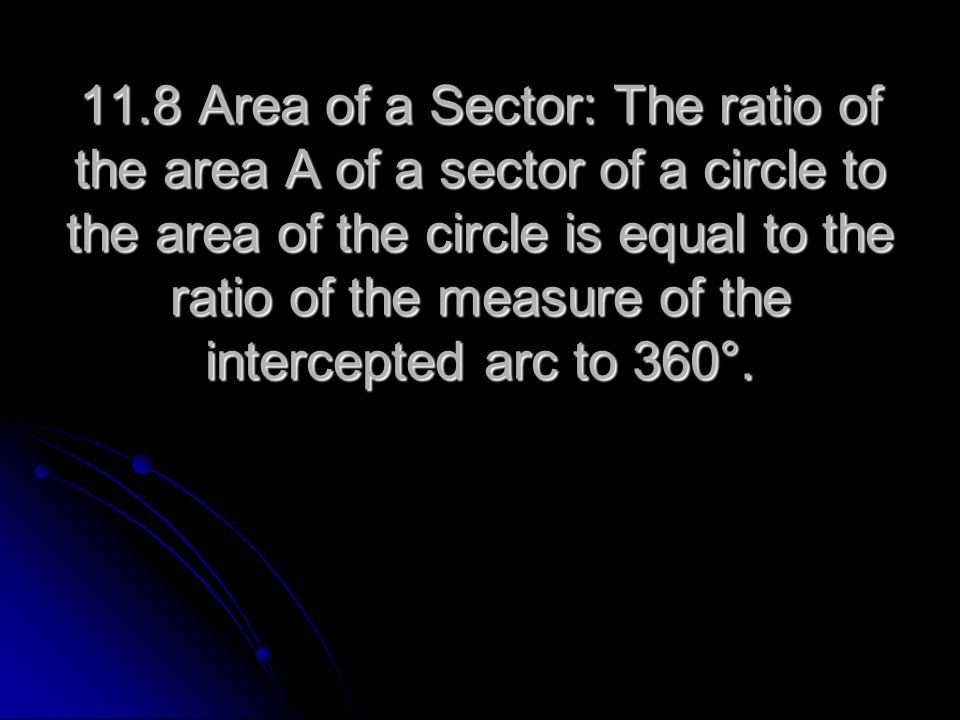 11.8 Area of a Sector: The ratio of the area A of a sector of a circle to the area of the circle is equal to the ratio of the measure of the intercepted arc to 360°.