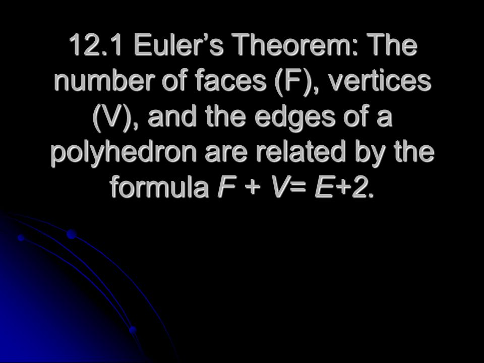 12.1 Euler's Theorem: The number of faces (F), vertices (V), and the edges of a polyhedron are related by the formula F + V= E+2.