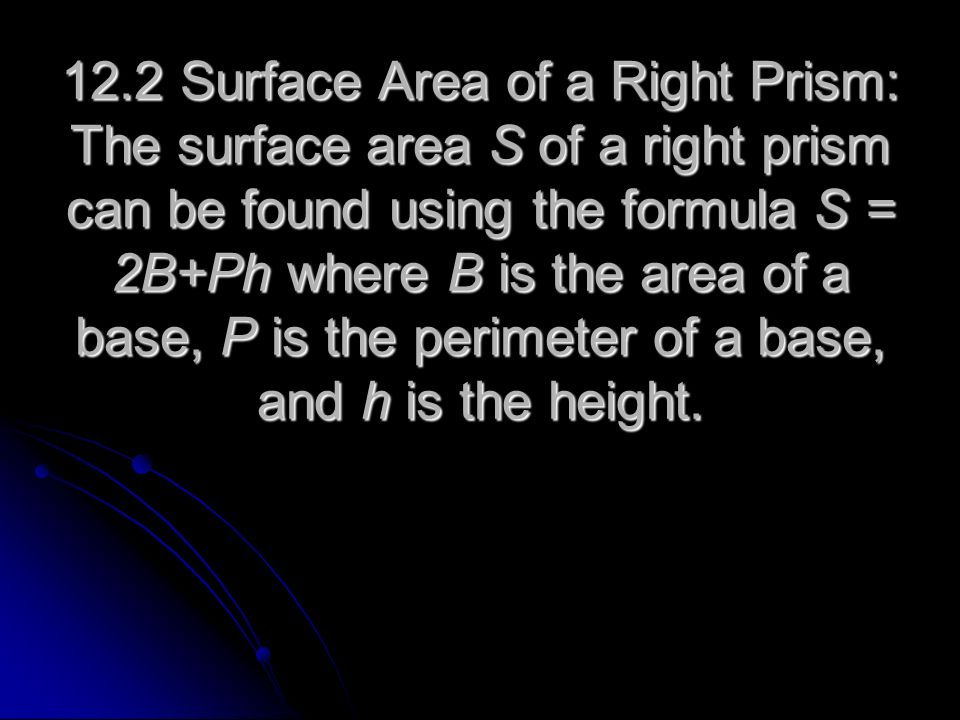 12.2 Surface Area of a Right Prism: The surface area S of a right prism can be found using the formula S = 2B+Ph where B is the area of a base, P is the perimeter of a base, and h is the height.