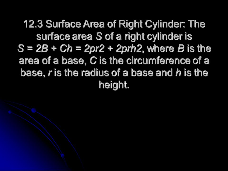 12.3 Surface Area of Right Cylinder: The surface area S of a right cylinder is S = 2B + Ch = 2pr2 + 2prh2, where B is the area of a base, C is the circumference of a base, r is the radius of a base and h is the height.